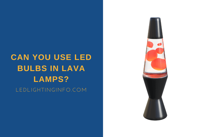 Can You Use LED Bulbs In Lava Lamps?