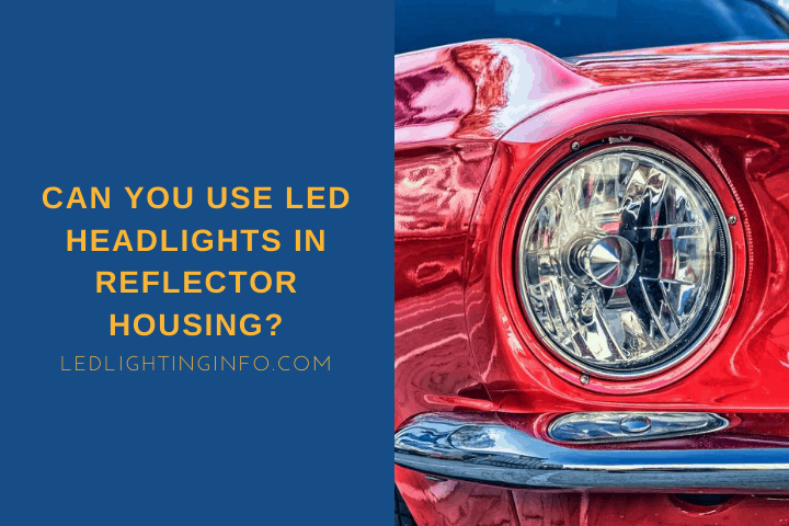 Can You Use LED Headlights In Reflector Housing?