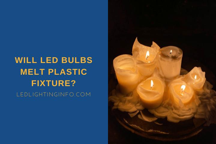 Will LED Bulbs Melt Plastic Fixture?