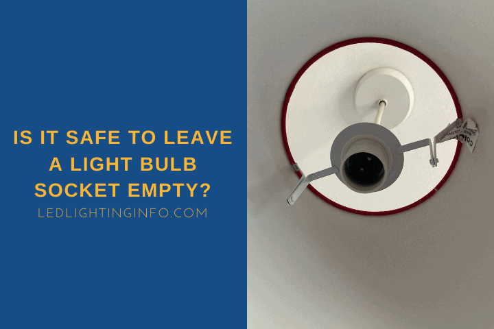 Is It Safe To Leave A Light Bulb Socket Empty?