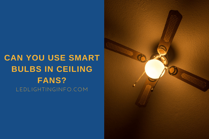Can You Use Smart Bulbs In Ceiling Fans?