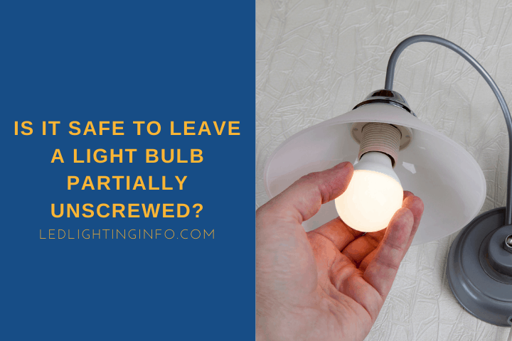 Is It Safe To Leave A Light Bulb Partially Unscrewed?