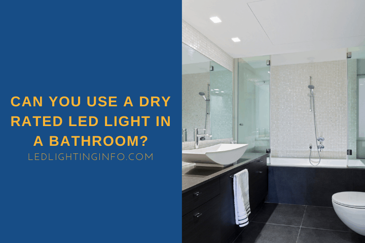 Can You Use A Dry Rated LED Light In A Bathroom?