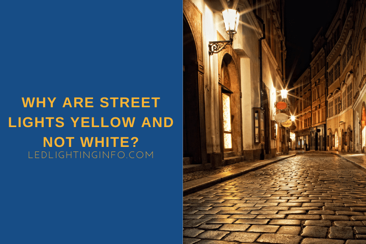 Why Are Street Lights Yellow And Not White?